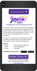 Jenesse4Hope provides articles, quizzes, and podcasts to help users understand and take action against domestic violence, as well as, human trafficking and substance abuse. Users may also contact 911 via the app, in the event of an emergency.