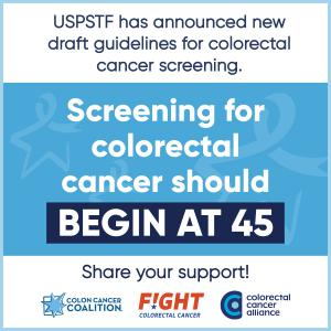 Image text: USPSTF has announced new draft guidelines for colorectal cancer screening: Screening for colorectal cancer should begin at 45. Share your support! Graphic includes the logos for the Colon Cancer Coalition, Fight Colorectal Cancer, and the Colo