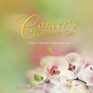 Cancer's Greatest Gift: Keys to Radiant Health and Joy