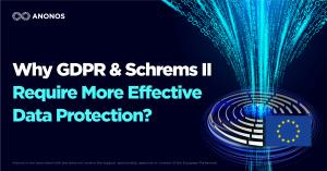 Why GDPR & Schrems II Require More Effective Data Protection?