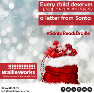 "Santa's bag filled with presents with a snowy background and the text and braille, ""Every child deserves a letter from Santa"" with the hashtag #SantaReadsBraille and the Braille Works logo and contact information"