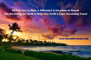 Join to Save Earth and Enjoy Hawaii for Good www.RecruitingforGood.com