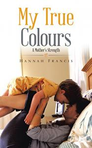 My True Colours: A Mother's Strength Written by Hannah Francis
