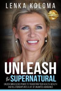 Unleash the Supernatural: Unlock Miraculous Power to Transform Your Health, Wealth and Relationships into a Life of Unlimited Abundance by Lenka Koloma.